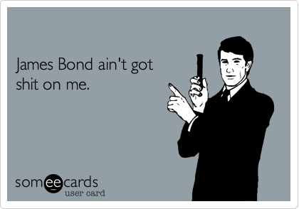 James Bond ain't got shit on me.