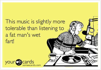 This music is slightly more  tolerable than listening to  a fat man's wet fart!