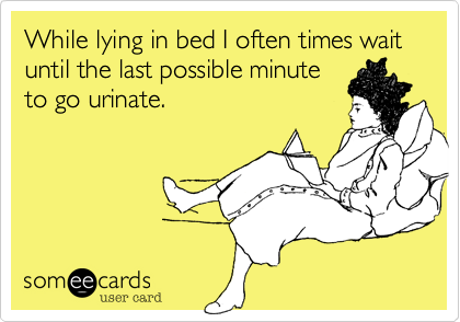 While lying in bed I often times wait until the last possible minute  to go urinate.