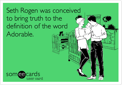 Seth Rogen was conceived  to bring truth to the definition of the word Adorable.