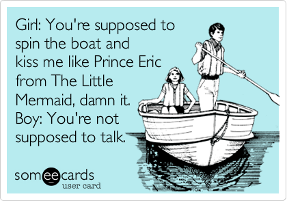 Girl: You're supposed to spin the boat and kiss me like Prince Eric from The Little Mermaid, damn it. Boy: You're not supposed to talk.