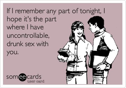 If I remember any part of tonight, I hope it's the part where I have uncontrollable, drunk sex with you.