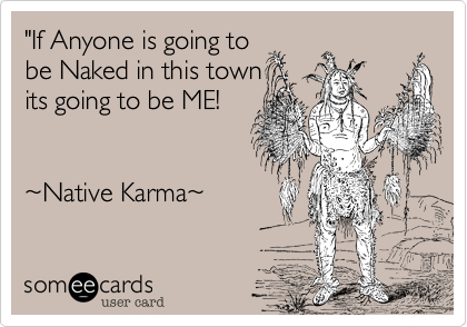 """If Anyone is going to be Naked in this town its going to be ME!   %7ENative Karma%7E"