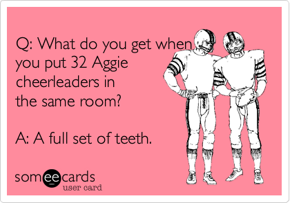 Q: What do you get when  you put 32 Aggie  cheerleaders in the same room?  A: A full set of teeth.