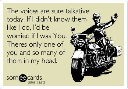The voices are sure talkative today. If I didn't know them like I do, I'd be worried if I was You. Theres only one of you and so many of them in my head.