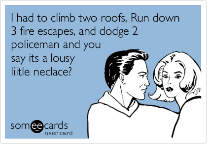 I had to climb two roofs, Run down 3 fire escapes, and dodge 2 policeman and you say its a lousy liitle neclace?