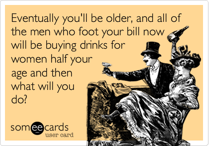 Eventually you'll be older, and all of the men who foot your bill now will be buying drinks for  women half your  age and then  what will you do?