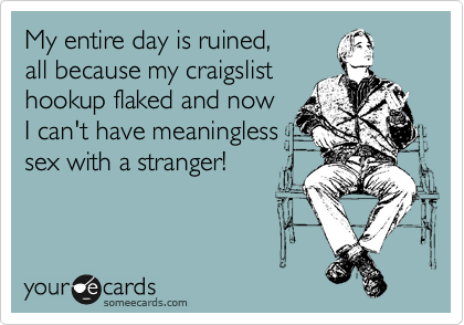 My entire day is ruined, all because my craigslist hookup flaked and now  I can't have meaningless sex with a stranger!