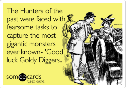 The Hunters of the past were faced with a fearsome tasks to capture the most gigantic monsters ever known- 'Good  luck Goldy Diggers..