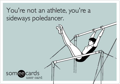 You're not an athlete, you're a sideways poledancer.