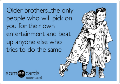 Older brothers...the only people who will pick on you for their own entertainment and beat up anyone else who tries to do the same