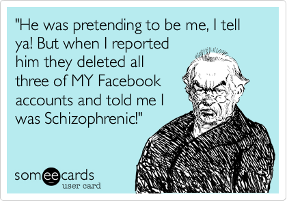 """He was pretending to be me, I tell ya! But when I reported him they deleted all three of MY Facebook accounts and told me I was Schizophrenic!"""