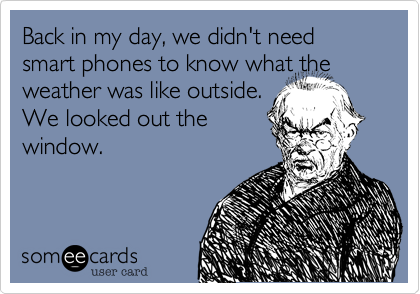 Back in my day, we didn't need smart phones to know what the weather was like outside. We looked out the window.