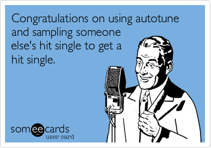 Congratulations on using autotune and sampling someone else's hit single to get a hit single.