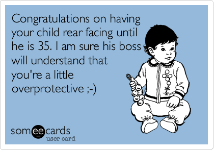 Congratulations on having your child rear facing until he is 35. I am sure his boss will understand that you're a little overprotective ;-%29