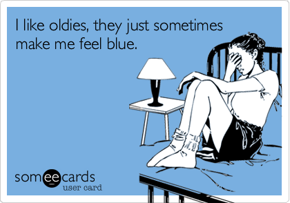 I like oldies, they just sometimes make me feel blue.
