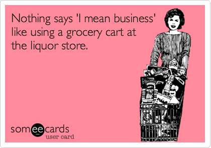 Nothing says 'I mean business' like using a grocery cart at the liquor store.