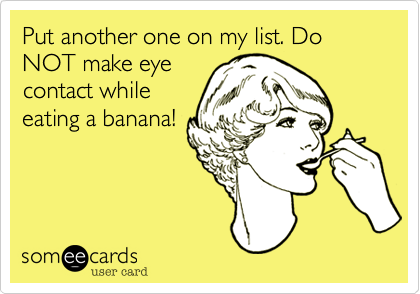 Put another one on my list. Do NOT make eye contact while eating a banana!
