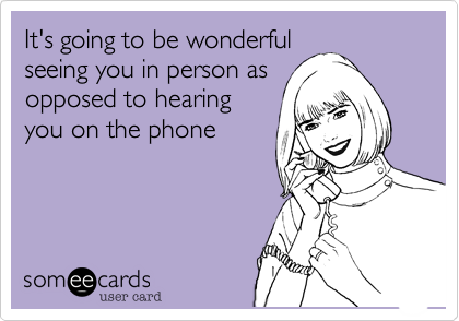 It's going to be wonderful seeing you in person as opposed to hearing you on the phone