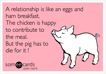 A relationship is like an eggs and ham breakfast. The chicken is happy to contribute to the meal. But the pig has to die for it !