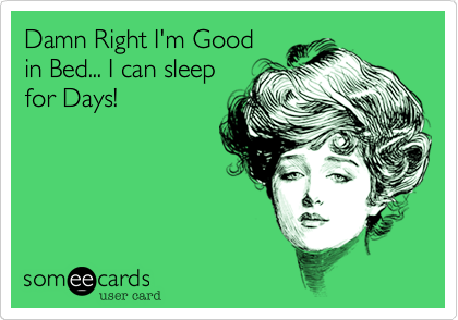 Damn Right I'm Good  in Bed... I can sleep for Days!