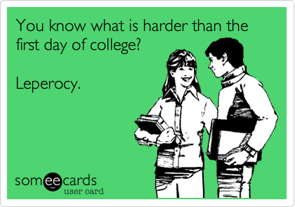 You know what is harder than the first day of college?  Leperocy.