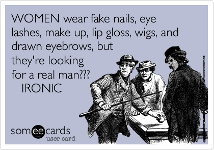 WOMEN wear fake nails, eye lashes, make up, lip gloss, wigs, and drawn eyebrows, but they're looking for a real man???    IRONIC