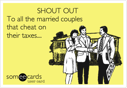 SHOUT OUT To all the married couples that cheat on their taxes....