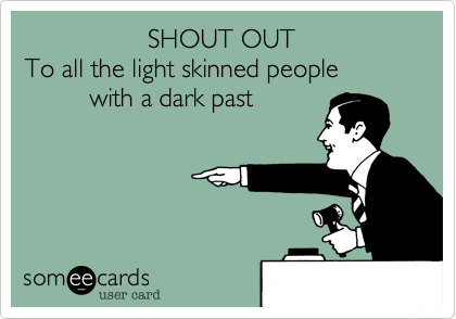 SHOUT OUT To all the light skinned people           with a dark past
