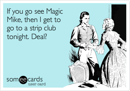If you go see Magic Mike, then I get to  go to a strip club tonight. Deal?