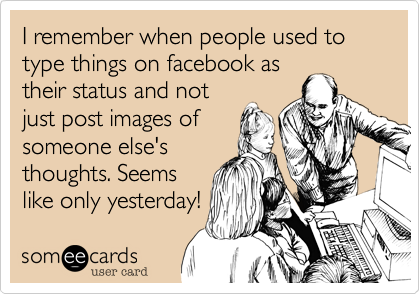 I remember when people used to type things on facebook as their status and not just post images of someone else's thoughts. Seems like only yesterday!