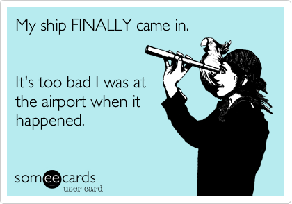 My ship FINALLY came in.   It's too bad I was at the airport when it happened.