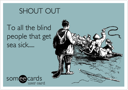 SHOUT OUT  To all the blind people that get sea sick.....