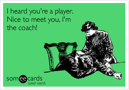 I heard you're a player.  Nice to meet you, I'm the coach!