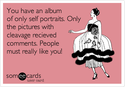 You have an album of only self portraits. Only the pictures with cleavage recieved comments. People must really like you!