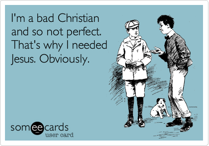 I'm a bad Christian and so not perfect. That's why I needed Jesus. Obviously.