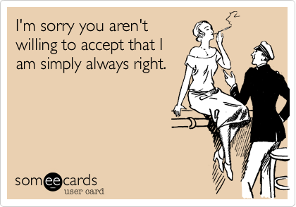 I'm sorry you aren't willing to accept that I am simply always right.