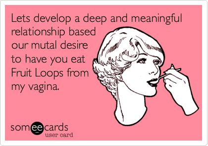 Lets develop a deep and meaningful relationship based our mutal desire to have you eat Fruit Loops from my vagina.