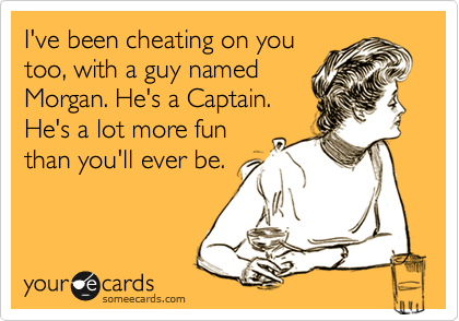 I've been cheating on you too, with a guy named Morgan. He's a Captain. He's a lot more fun than you'll ever be.