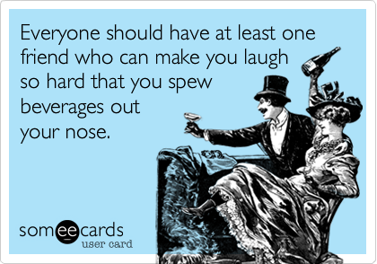 Everyone should have at least one friend who can make you laugh so hard that you spew beverages out your nose.