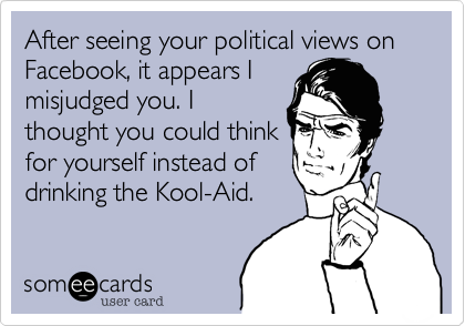 After seeing your political views on Facebook, it appears I misjudged you. I thought you could think for yourself instead of drinking the Kool-Aid.