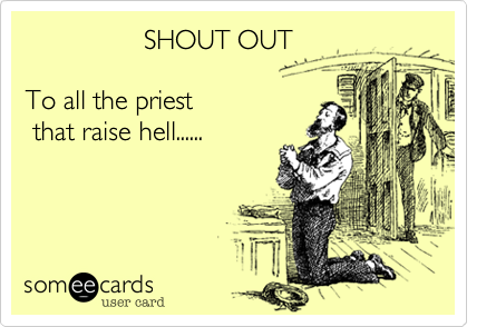 SHOUT OUT                         To all the priest    that raise hell......