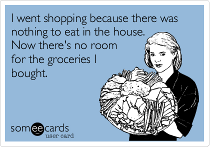 I went shopping because there was nothing to eat in the house.  Now there's no room for the groceries I bought.