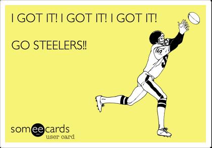 I GOT IT! I GOT IT! I GOT IT!   GO STEELERS!!