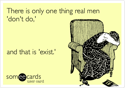 There is only one thing real men 'don't do,'            and that is 'exist.'