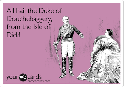 All hail the Duke of Douchebaggery, from the Isle of Dick!