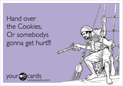 Hand over   the Cookies, Or somebodys gonna get hurt!!!