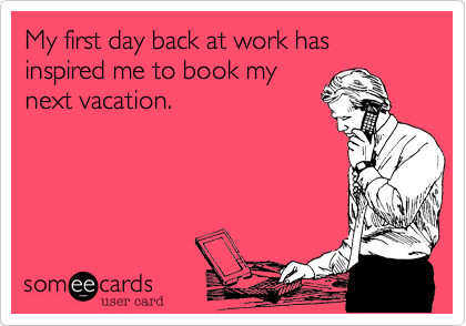 My first day back at work has inspired me to book my next vacation    First Day Back To Work After Vacation