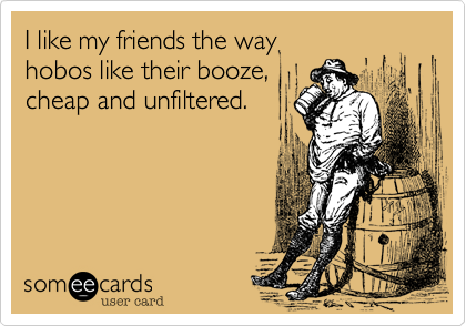 I like my friends the way  hobos like their booze, cheap and unfiltered.