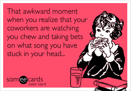 That awkward moment when you realize that your coworkers are watching you chew and taking bets on what song you have stuck in your head...